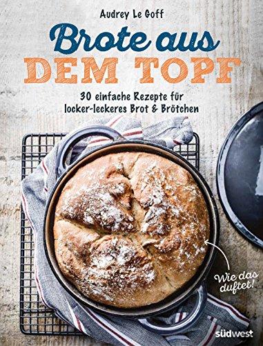 Brote aus dem Topf: 30 einfache Rezepte für locker-leckeres Brot & Brötchen