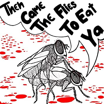 Then Came the Flies to Eat Ya