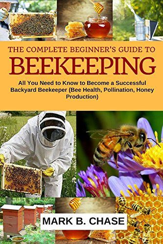 The Complete Beginner's Guide To Beekeeping: All You Need to Know to Become a Successful Backyard Beekeeper (Bee Health, Pollination, Honey Production) (Homesteading Book 1)