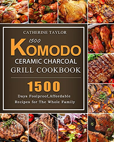 1500 Komodo Ceramic Charcoal Grill Cookbook: 1500 Days Foolproof, Affordable Recipes for The Whole Family