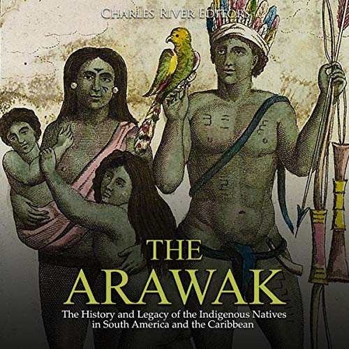 The Arawak: The History and Legacy of the Indigenous Natives in South America and the Caribbean audiobook cover art