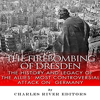The Firebombing of Dresden     The History and Legacy of the Allies' Most Controversial Attack on Germany              By:                                                                                                                                 Charles River Editors                               Narrated by:                                                                                                                                 Bob Neufeld                      Length: 1 hr and 15 mins     1 rating     Overall 5.0