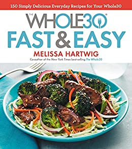 The Whole30 Fast & Easy Cookbook: 150 Simply Delicious Everyday Recipes for Your Whole30 by [Melissa Hartwig Urban]