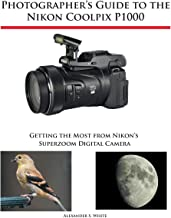 Photographer's Guide to the Nikon Coolpix P1000: Getting the Most from Nikon's..