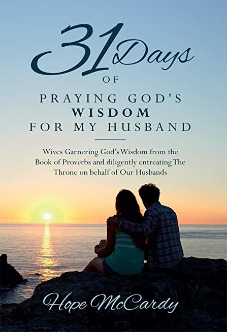 31 Days of Praying God's Wisdom for My Husband: Wives Garnering God's Wisdom from the Book of Proverbs and diligently entreating The Throne on behalf of Our Husbands (English Edition)