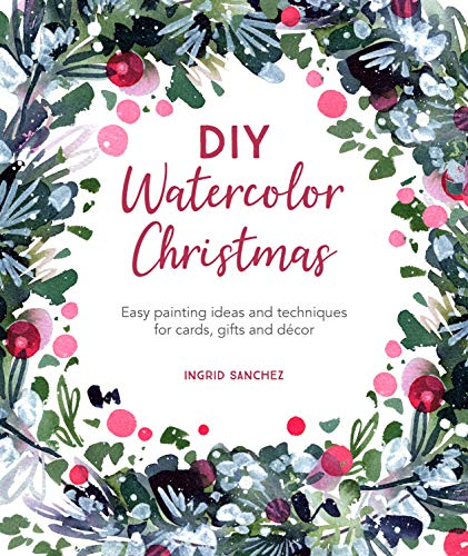 DIY Watercolor Christmas: Easy painting ideas and techniques for cards, gifts and décor