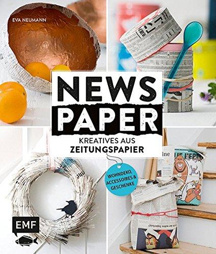 Newspaper – Kreatives aus Zeitungspapier: Wohndeko, Accessoires und Geschenke