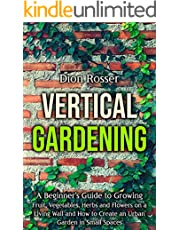 Vertical Gardening: A Beginner's Guide to Growing Fruit, Vegetables, Herbs and Flowers on a Living Wall and How to Create an Urban Garden in Small Spaces