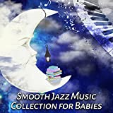 Smooth Jazz Music Collection for Babies: Sleeping Piano Lullabies, Songs to Help Litlle Toddler Fall Asleep, Einstein Effect Music, Calm Newborn Sleeptime & Playtime