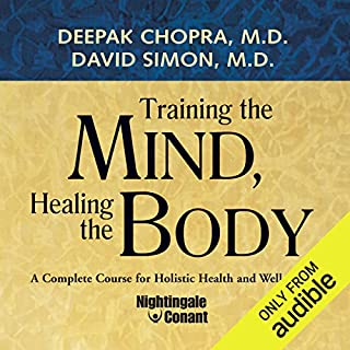 Training the Mind, Healing the Body     A Complete Course for Holistic Health and Well Being              Written by:                                                                                                                                 Dr. Deepak Chopra,                                                                                        David Simon                               Narrated by:                                                                                                                                 Dr. Deepak Chopra                      Length: 14 hrs and 13 mins     2 ratings     Overall 5.0