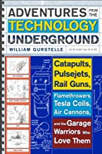 Best Adventures from the Technology Underground: Catapults, Pulsejets, Rail Guns, Flamethrowers, Tesla Coils, Air Cannons, and the Garage Warriors Who Love Them Review