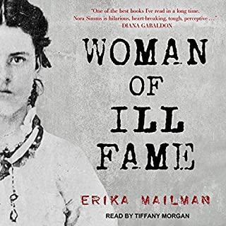 Woman of Ill Fame                   By:                                                                                                                                 Erika Mailman                               Narrated by:                                                                                                                                 Tiffany Morgan                      Length: 11 hrs and 55 mins     1 rating     Overall 5.0