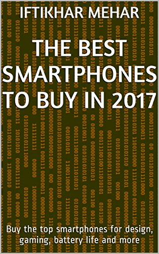 The Best Smartphones to Buy in 2017: Buy the top smartphones for design, gaming, battery life and more (English Edition)