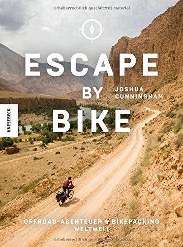 Escape by Bike: Offroadabenteuer und Bikepacking weltweit (Reisebericht, praktischer Guide, Ratgeber, Radreise, Erlebnistouren, Bike, Trekkingbike, Bike Guide, Genusstouren, Biketour, Mountainbiken