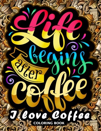 I love Coffee Coloring Book: Motivation Quotes with Flower and Coffee Coloring Pages for Adults and Grown-up