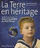 La Terre en héritage - Antoine de Saint-Exupéry, sauver la planète du Petit Prince