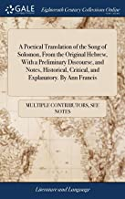 A Poetical Translation of the Song of Solomon, From the Original Hebrew, With a Preliminary Discourse, and Notes, Historical, Critical, and Explanatory. By Ann Francis