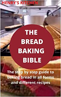 The Bread Baking Bible: The step by step guide to baking bread in all forms and different recipes