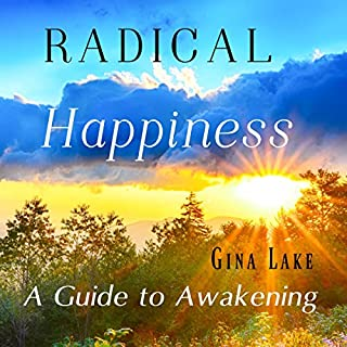 Radical Happiness     A Guide to Awakening              By:                                                                                                                                 Gina Lake                               Narrated by:                                                                                                                                 Rebecca Van Volkinburg                      Length: 6 hrs and 26 mins     2 ratings     Overall 5.0