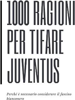 1000 RAGIONI PER TIFARE JUVENTUS (Perchè è necessario considerare il fascino bianconero) (Italian Edition)