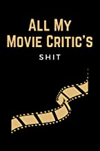 All My Movie Critic's Shit: Funny Movie Log Book Journal & Film Review Writing Notebook for Keeping A Record of All The Mo...