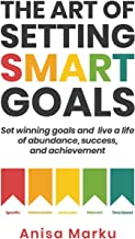 The Art Of Setting Smart Goals: Set winning goals and live a life of abundance, success and achievement
