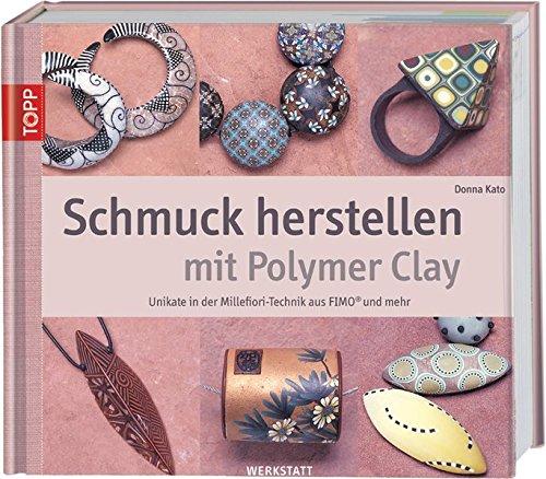Schmuck herstellen mit Polymer Clay: Unikate in der Millefiori-Technik aus FIMO und mehr