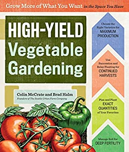 High-Yield Vegetable Gardening: Grow More of What You Want in the Space You Have by [Colin McCrate, Brad Halm]