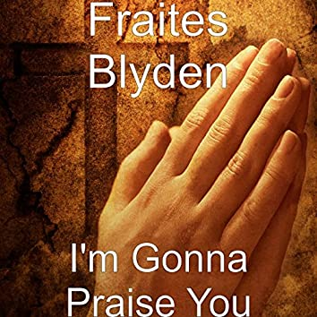 I'm Gonna Praise You