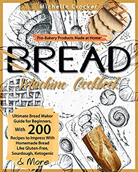 Bread Machine Cookbook  Pro-Bakery Products Made at Home | Ultimate Bread Maker Guide for Beginners With 200 Recipes to Impress With Homemade Bread Like Gluten-Free Sourdough Ketogenic & More