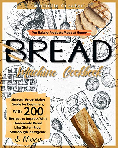 Bread Machine Cookbook: Pro-Bakery Products Made at Home | Ultimate Bread Maker Guide for Beginners, With 200 Recipes to Impress With Homemade Bread Like Gluten-Free, Sourdough, Ketogenic & More by [Michelle Crocker]