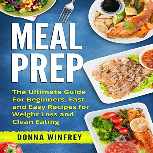 Meal Prep: The Ultimate Guide for Beginners, Fast and Easy Recipes for Weight Loss and Clean Eating audiobook cover art