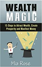 Wealth Magic: 15 Steps to Attract Wealth, Create Prosperity and Manifest Money
