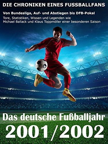 Das deutsche Fußballjahr 2001 / 2002: Von Bundesliga, Auf- und Abstiegen bis DFB-Pokal - Tore, Statistiken, Wissen und Legenden einer besonderen Saison (German Edition)