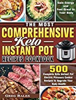 The Most Comprehensive Keto Instant Pot Recipes Cookbook: 500 Complete Keto Instant Pot Electric Pressure Cooker Recipes to Upgrade Your Body Health, Gain Energy and Feel Great in Your Body