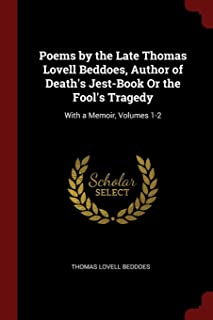 Poems by the Late Thomas Lovell Beddoes, Author of Death's Jest-Book or the Fool's Tragedy: With a Memoir, Volumes 1-2