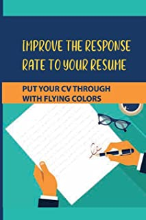 Improve The Response Rate To Your Resume: Put Your CV Through With Flying Colors: How To Handle Tricky Pitfalls