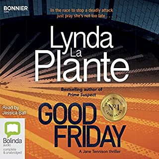 Good Friday     Jane Tennison, Book 3              By:                                                                                                                                 Lynda La Plante                               Narrated by:                                                                                                                                 Jessica Ball                      Length: 11 hrs and 9 mins     415 ratings     Overall 4.4