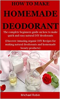 Homemade Deodorants: The complete beginners guide on how to make quick and easy natural deodorants (Discover Amazing organ...