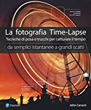 La fotografia time-lapse. Tecniche di posa e trucchi per catturare il tempo. Da semplici istantanee...