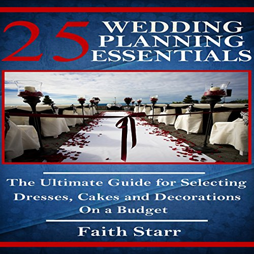 Wedding Planning - 25 Essentials: The Ultimate Guide for Selecting Dresses, Cakes and Decorations on a Budget audiobook cover art