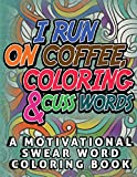 I Run on Coffee, Coloring & Cuss Words: A Motivational Swear Word Coloring Book: Funny Stress Relief Coloring Book for Adults