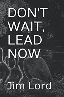 DON'T WAIT, LEAD NOW: Simple lessons in leadership that can be applied to coaches, teachers, managers, executives, parent...