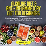 Alkaline Diet & Anti-Inflammatory Diet for Beginners: The Ultimate Guide to Eat Healty, Fight Inflammation, Lose Weight and Fight Chronic Disease