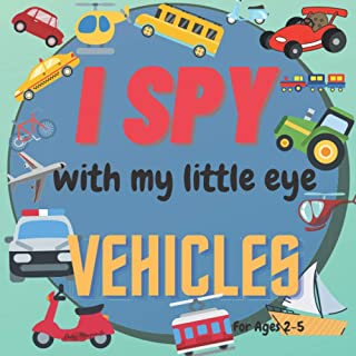 I Spy With My Little Eye Vehicles For Ages 2-5: A Fun Guessing Game with Trucks, Cars and other things that go! For kids a...