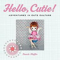 Hello, Cutie!: Adventures in Cute Culture