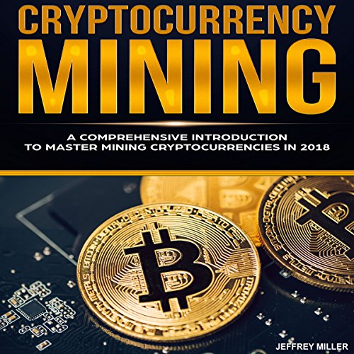Cryptocurrency Mining: A Comprehensive Introduction to Master Mining Cryptocurrencies in 2018 audiobook cover art