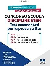 Concorso Scuola Discipline STEM. Test Commentati per la prova scritta: A20 Fisica - A26 Matematica - A27 Matematica e Fisi...