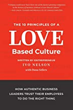 The 10 Principles of a Love-Based Culture: How Authentic Business Leaders Trust Their Employees to Do the Right Thing