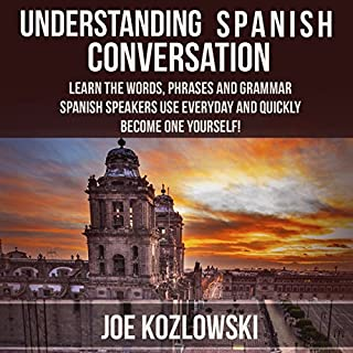 Understanding Spanish Conversation     Learn the Words, Phrases and Grammar Spanish Speakers Use Everyday and Quickly Become One Yourself!              By:                                                                                                                                 Joe Kozlowski                               Narrated by:                                                                                                                                 Anna Castiglioni                      Length: 2 hrs and 26 mins     63 ratings     Overall 4.1